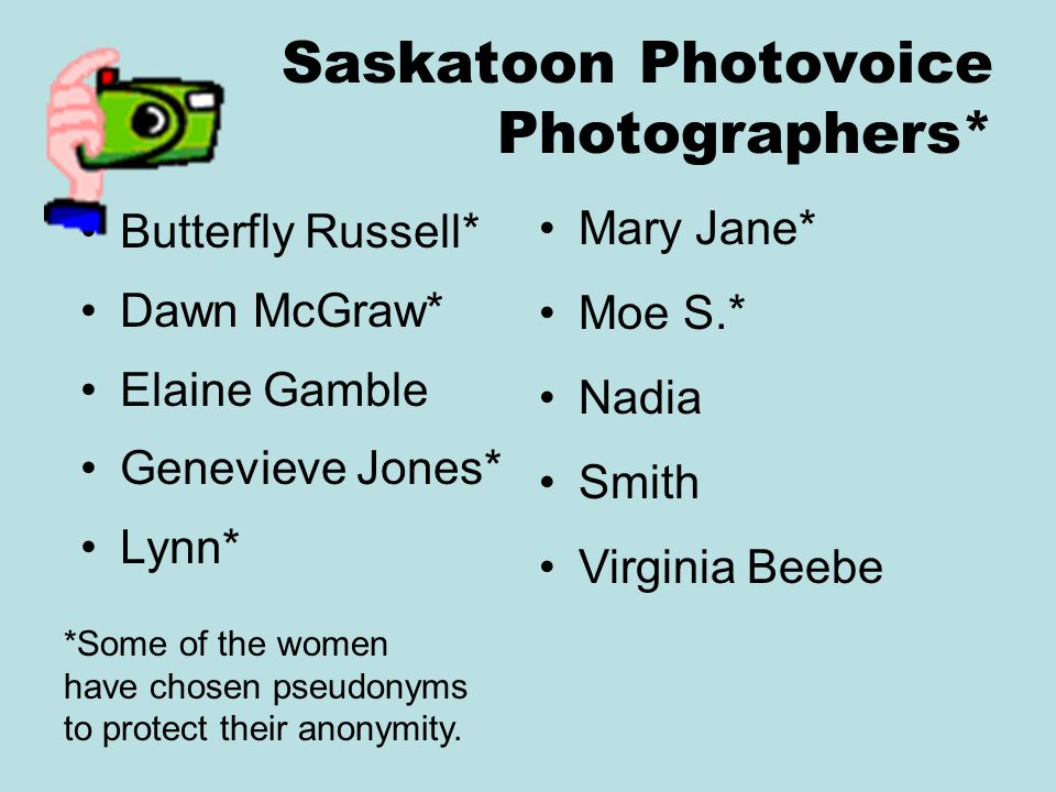Saskatoon Photovoice Photographers* Butterfly Russell* Dawn McGraw* Elaine Gamble Genevieve Jones* Lynn* *Some of the women have chosen pseudonyms to protect their anonymity.