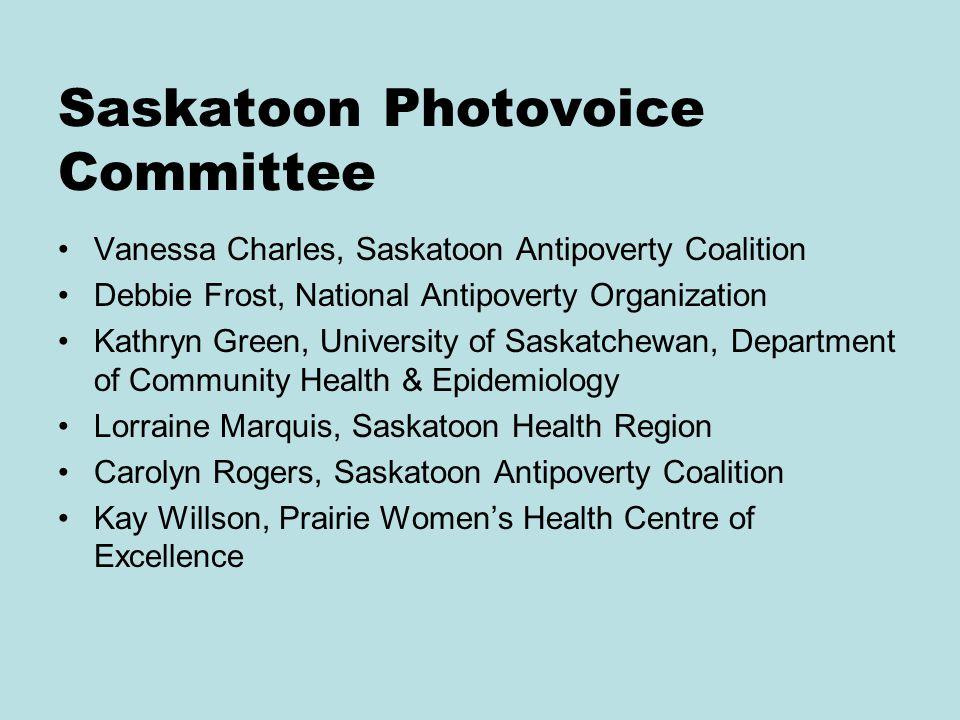 Saskatoon Photovoice Committee Vanessa Charles, Saskatoon Antipoverty Coalition Debbie Frost, National Antipoverty Organization Kathryn Green, University of Saskatchewan, Department of Community Health & Epidemiology Lorraine Marquis, Saskatoon Health Region Carolyn Rogers, Saskatoon Antipoverty Coalition Kay Willson, Prairie Women's Health Centre of Excellence