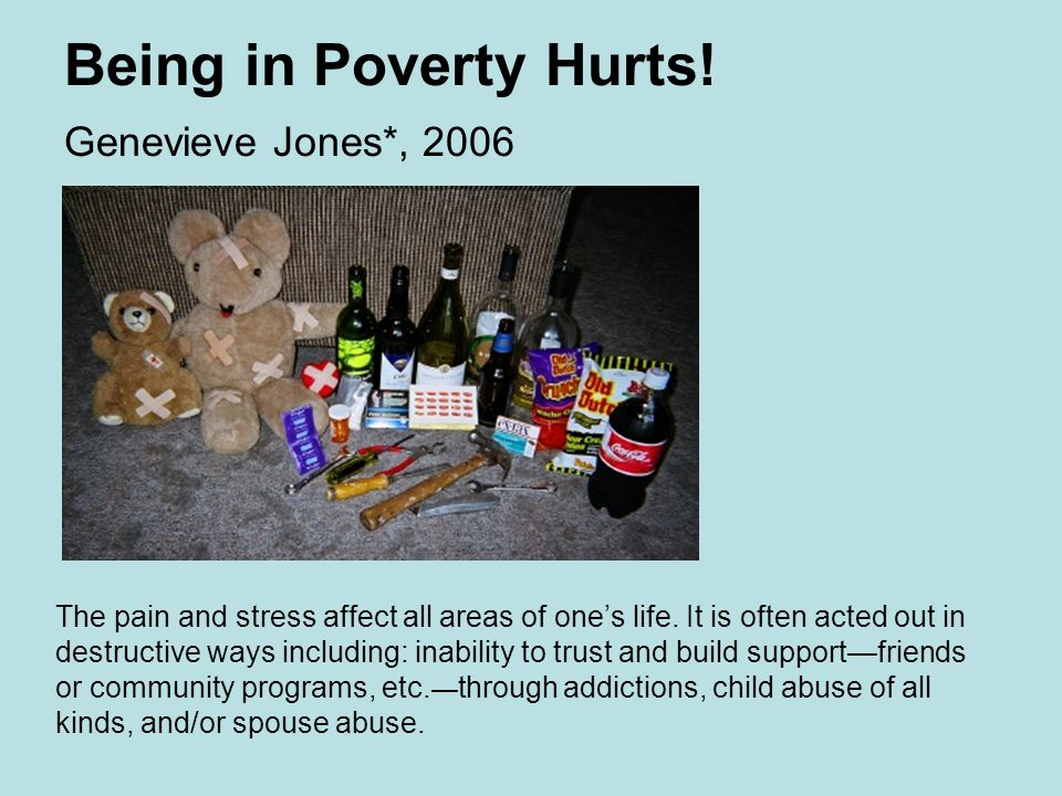 Being in Poverty Hurts. Genevieve Jones*, 2006 The pain and stress affect all areas of one's life.