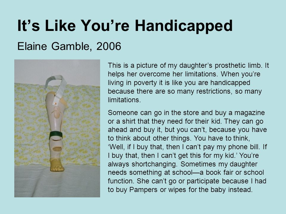 It's Like You're Handicapped Elaine Gamble, 2006 This is a picture of my daughter's prosthetic limb.