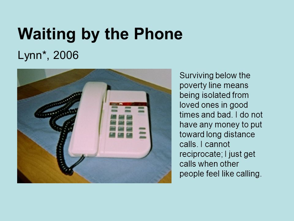 Waiting by the Phone Lynn*, 2006 Surviving below the poverty line means being isolated from loved ones in good times and bad.