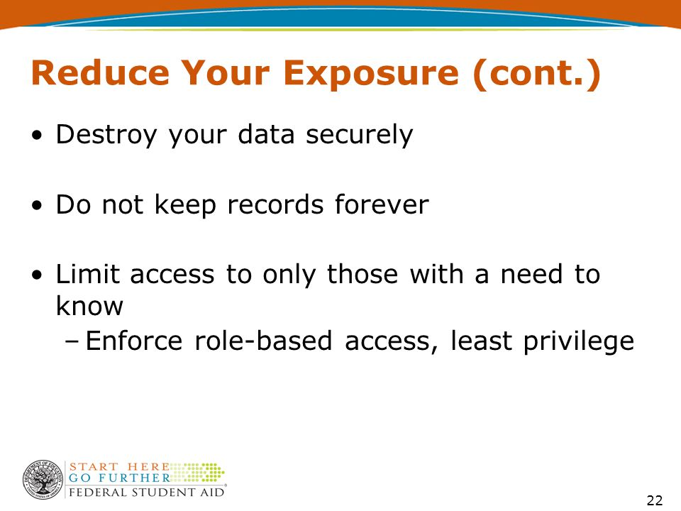 Reduce Your Exposure (cont.) Destroy your data securely Do not keep records forever Limit access to only those with a need to know –Enforce role-based access, least privilege 22