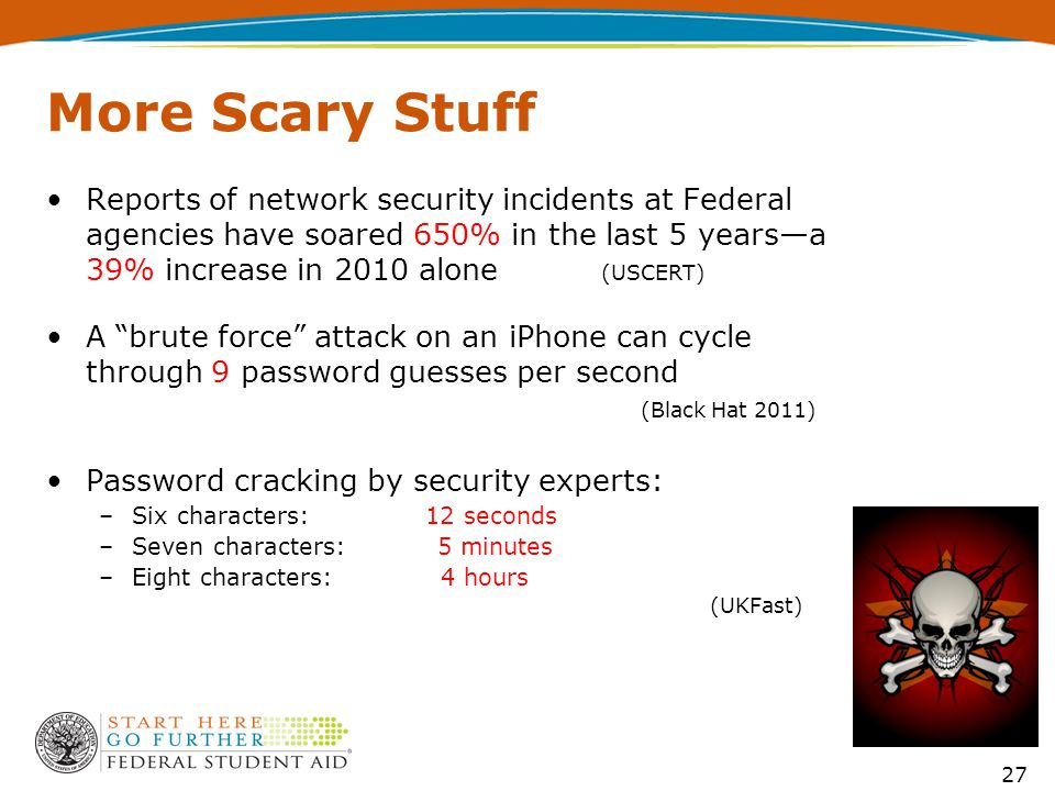 27 More Scary Stuff Reports of network security incidents at Federal agencies have soared 650% in the last 5 years—a 39% increase in 2010 alone (USCERT) A brute force attack on an iPhone can cycle through 9 password guesses per second (Black Hat 2011) Password cracking by security experts: –Six characters: 12 seconds –Seven characters: 5 minutes –Eight characters: 4 hours (UKFast)