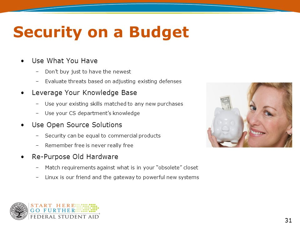 31 Security on a Budget Use What You Have –Don't buy just to have the newest –Evaluate threats based on adjusting existing defenses Leverage Your Knowledge Base –Use your existing skills matched to any new purchases –Use your CS department's knowledge Use Open Source Solutions –Security can be equal to commercial products –Remember free is never really free Re-Purpose Old Hardware –Match requirements against what is in your obsolete closet –Linux is our friend and the gateway to powerful new systems