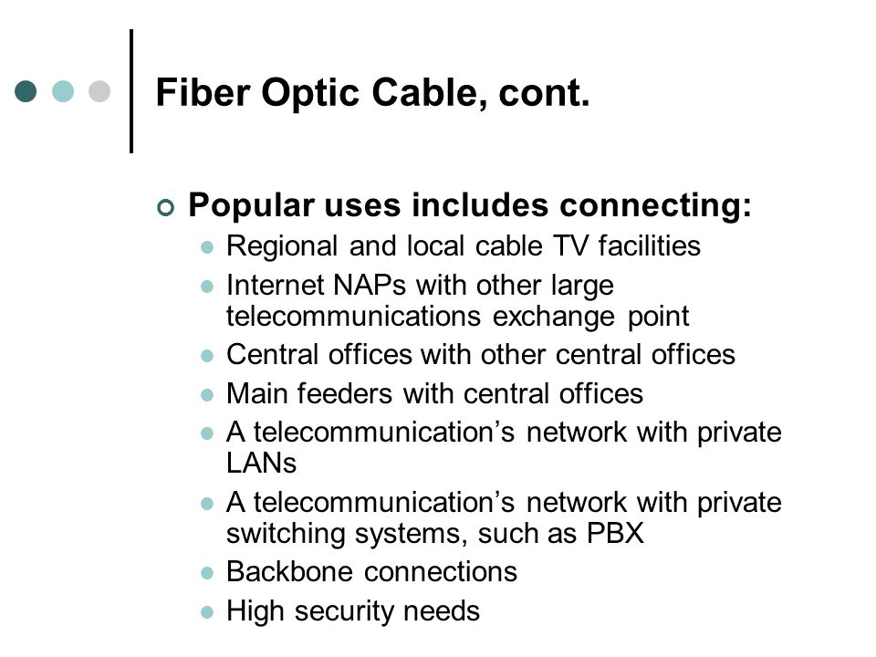 Fiber Optic Cable, cont. Popular uses includes connecting: Regional and local cable TV facilities Internet NAPs with other large telecommunications ex