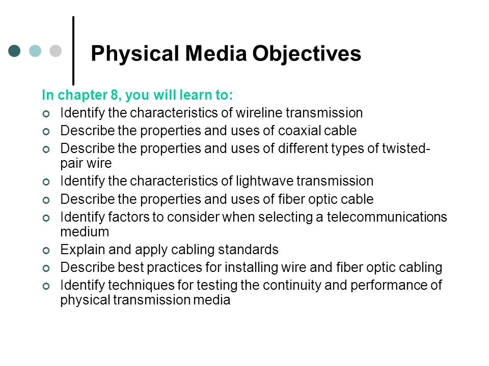 Physical Media Objectives In chapter 8, you will learn to: Identify the characteristics of wireline transmission Describe the properties and uses of coaxial cable Describe the properties and uses of different types of twisted- pair wire Identify the characteristics of lightwave transmission Describe the properties and uses of fiber optic cable Identify factors to consider when selecting a telecommunications medium Explain and apply cabling standards Describe best practices for installing wire and fiber optic cabling Identify techniques for testing the continuity and performance of physical transmission media