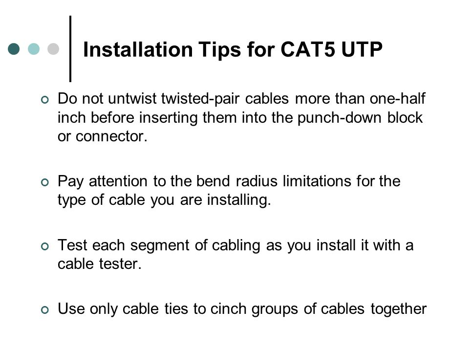 Installation Tips for CAT5 UTP Do not untwist twisted-pair cables more than one-half inch before inserting them into the punch-down block or connector.