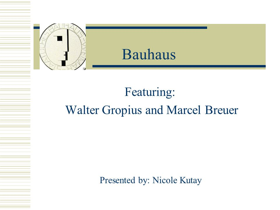 Bauhaus Featuring: Walter Gropius and Marcel Breuer Presented by: Nicole Kutay
