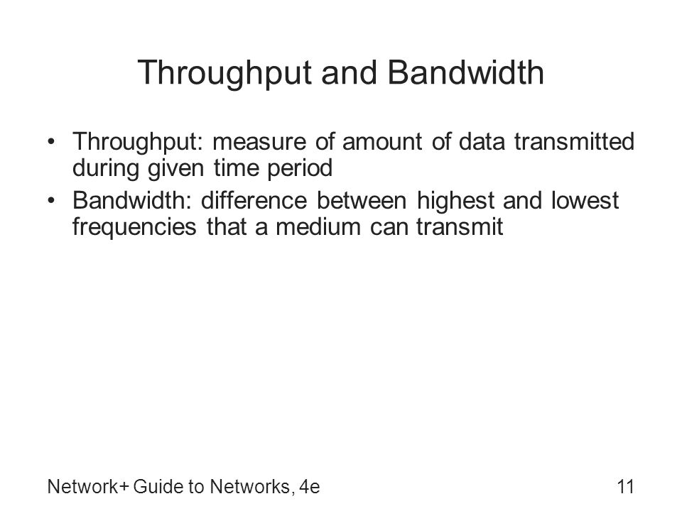 Network+ Guide to Networks, 4e11 Throughput and Bandwidth Throughput: measure of amount of data transmitted during given time period Bandwidth: difference between highest and lowest frequencies that a medium can transmit