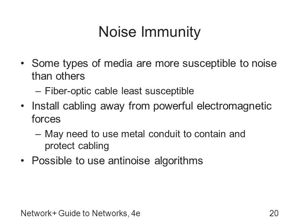 Network+ Guide to Networks, 4e20 Noise Immunity Some types of media are more susceptible to noise than others –Fiber-optic cable least susceptible Install cabling away from powerful electromagnetic forces –May need to use metal conduit to contain and protect cabling Possible to use antinoise algorithms