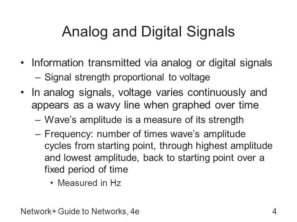 Network+ Guide to Networks, 4e5 Analog and Digital Signals (continued) Wavelength: distance between corresponding points on a wave's cycle Phase: progress of a wave over time in relationship to a fixed point Analog transmission susceptible to transmission flaws such as noise Digital signals composed of pulses of precise, positive voltages and zero voltages –Positive voltage represents 1 –Zero voltage represents 0
