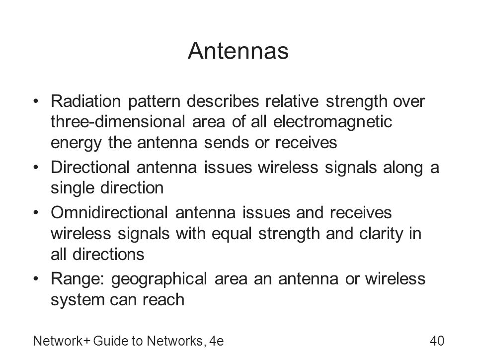 Network+ Guide to Networks, 4e40 Antennas Radiation pattern describes relative strength over three-dimensional area of all electromagnetic energy the antenna sends or receives Directional antenna issues wireless signals along a single direction Omnidirectional antenna issues and receives wireless signals with equal strength and clarity in all directions Range: geographical area an antenna or wireless system can reach