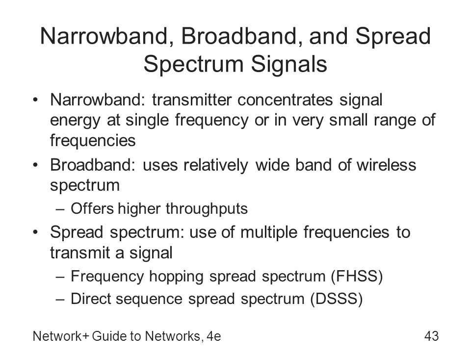 Network+ Guide to Networks, 4e43 Narrowband, Broadband, and Spread Spectrum Signals Narrowband: transmitter concentrates signal energy at single frequency or in very small range of frequencies Broadband: uses relatively wide band of wireless spectrum –Offers higher throughputs Spread spectrum: use of multiple frequencies to transmit a signal –Frequency hopping spread spectrum (FHSS) –Direct sequence spread spectrum (DSSS)