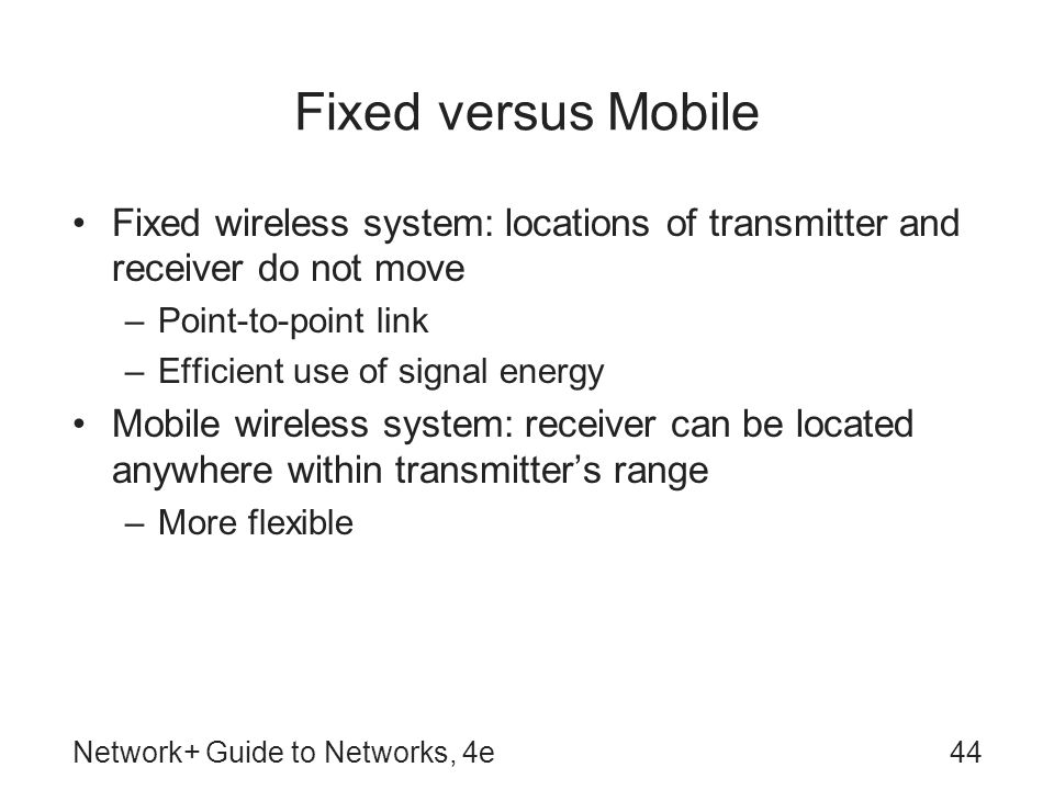 Network+ Guide to Networks, 4e44 Fixed versus Mobile Fixed wireless system: locations of transmitter and receiver do not move –Point-to-point link –Efficient use of signal energy Mobile wireless system: receiver can be located anywhere within transmitter's range –More flexible