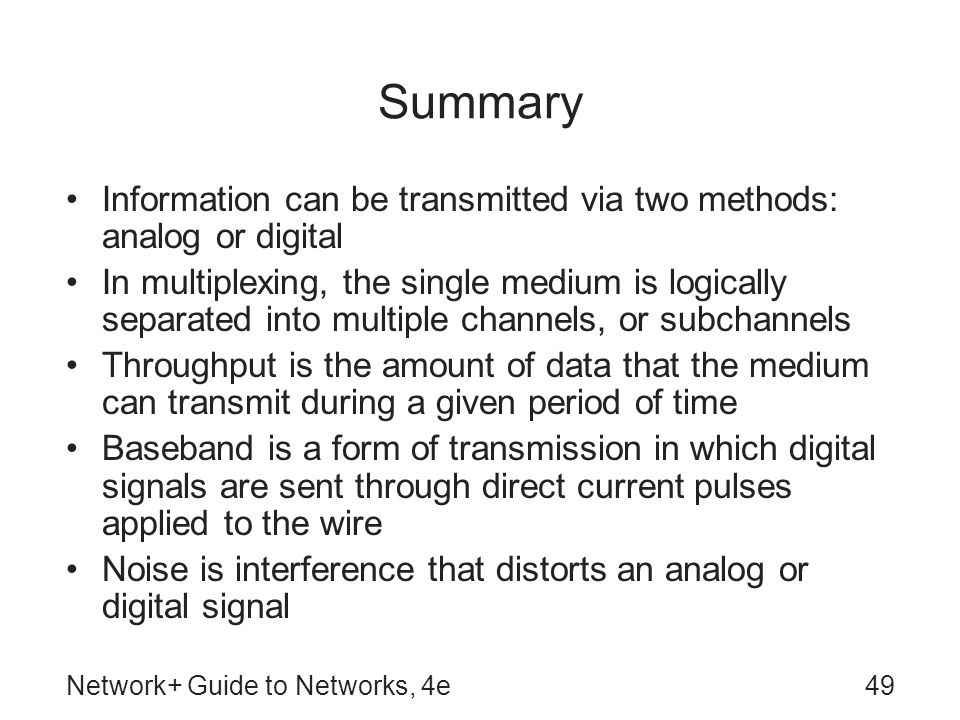Network+ Guide to Networks, 4e49 Summary Information can be transmitted via two methods: analog or digital In multiplexing, the single medium is logically separated into multiple channels, or subchannels Throughput is the amount of data that the medium can transmit during a given period of time Baseband is a form of transmission in which digital signals are sent through direct current pulses applied to the wire Noise is interference that distorts an analog or digital signal