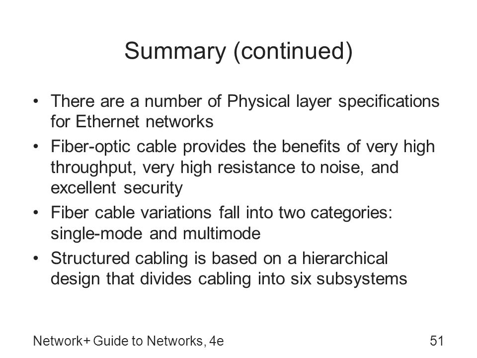 Network+ Guide to Networks, 4e51 Summary (continued) There are a number of Physical layer specifications for Ethernet networks Fiber-optic cable provides the benefits of very high throughput, very high resistance to noise, and excellent security Fiber cable variations fall into two categories: single-mode and multimode Structured cabling is based on a hierarchical design that divides cabling into six subsystems