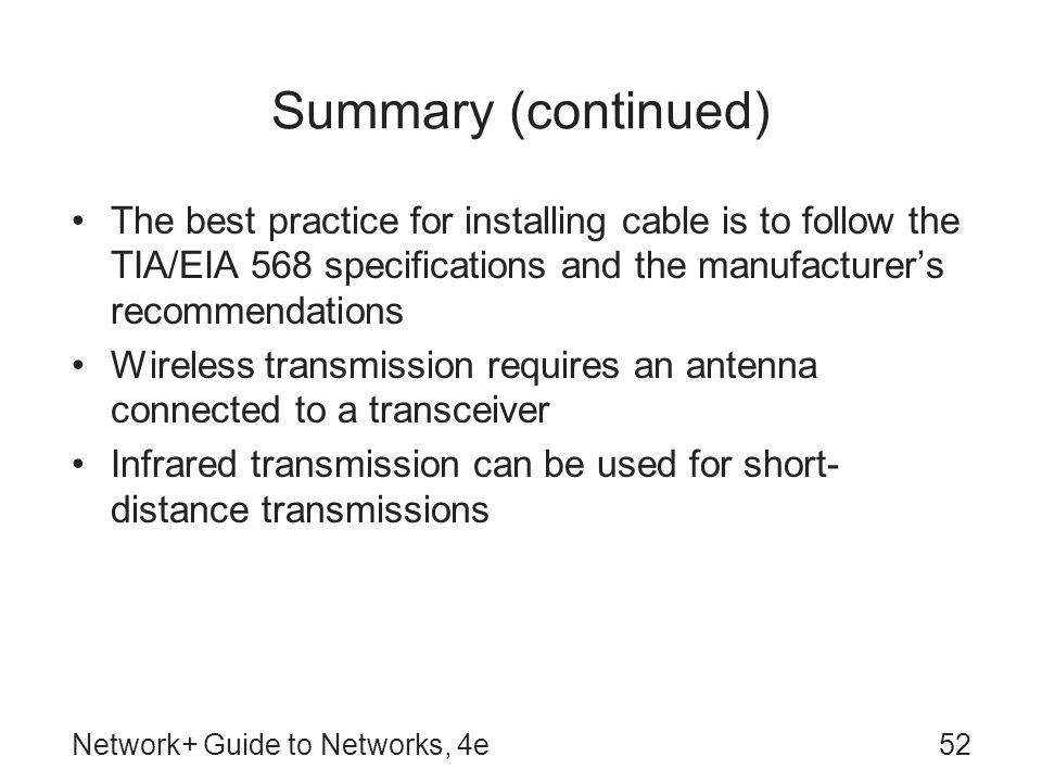 Network+ Guide to Networks, 4e52 Summary (continued) The best practice for installing cable is to follow the TIA/EIA 568 specifications and the manufacturer's recommendations Wireless transmission requires an antenna connected to a transceiver Infrared transmission can be used for short- distance transmissions