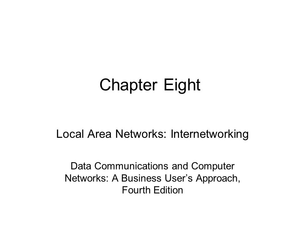 Chapter Eight Local Area Networks: Internetworking Data Communications and Computer Networks: A Business User's Approach, Fourth Edition