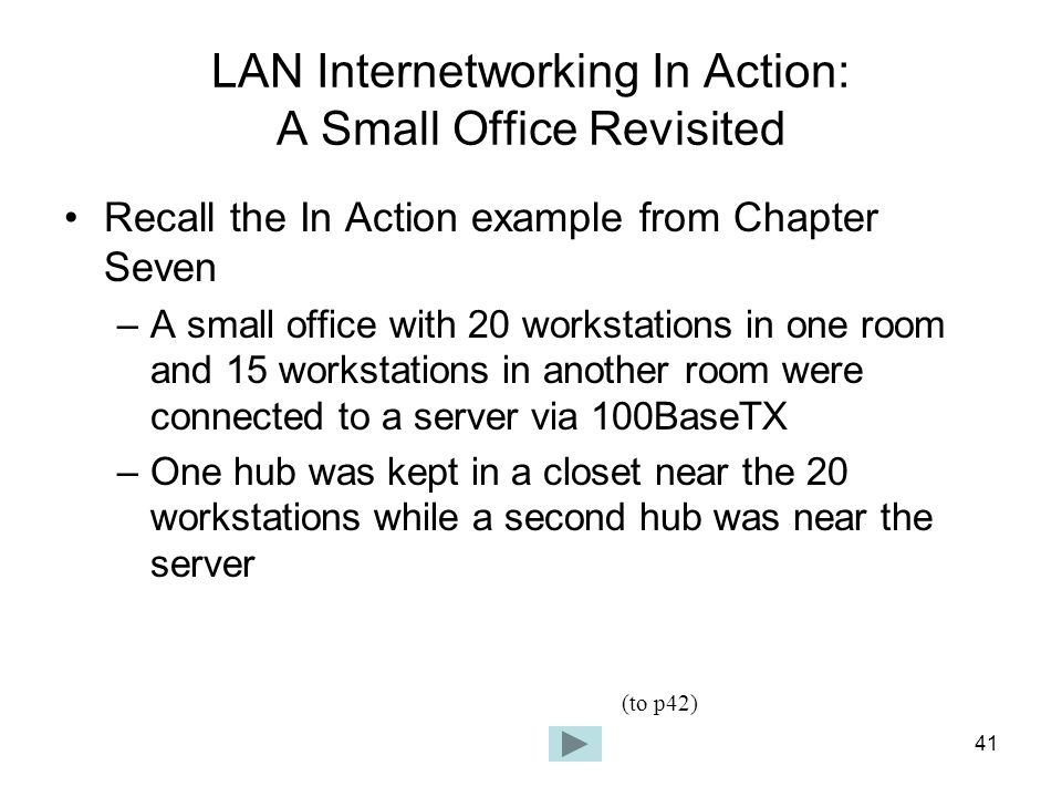 41 LAN Internetworking In Action: A Small Office Revisited Recall the In Action example from Chapter Seven –A small office with 20 workstations in one room and 15 workstations in another room were connected to a server via 100BaseTX –One hub was kept in a closet near the 20 workstations while a second hub was near the server (to p42)