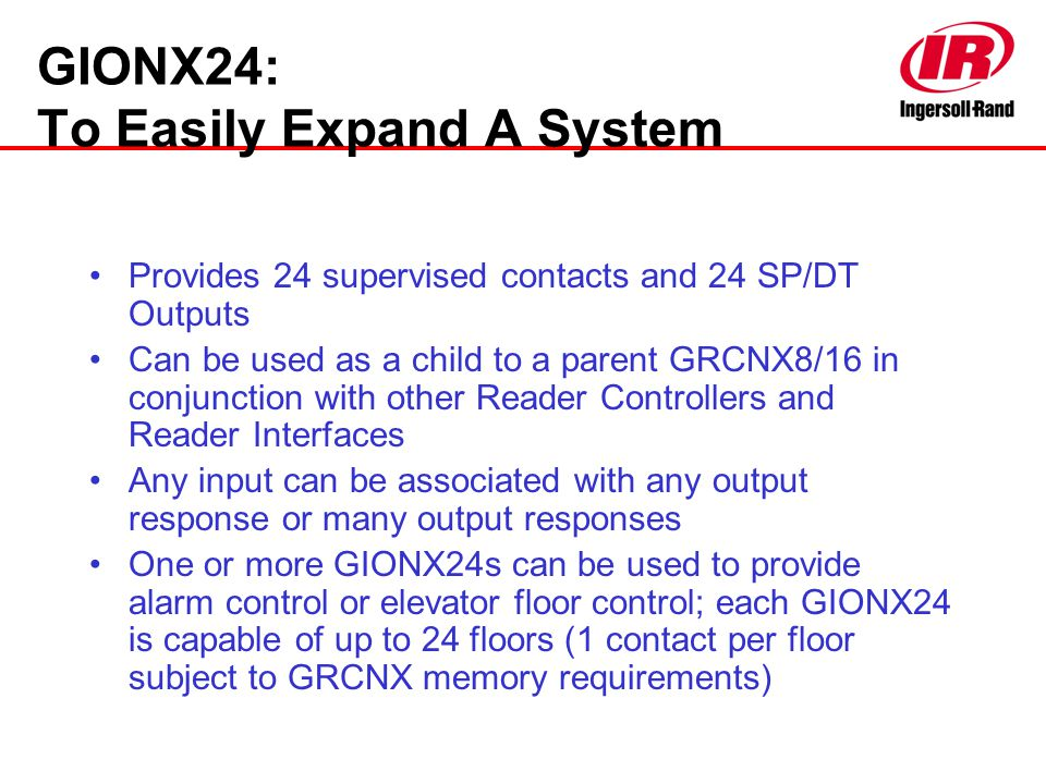 GIONX24: To Easily Expand A System Provides 24 supervised contacts and 24 SP/DT Outputs Can be used as a child to a parent GRCNX8/16 in conjunction wi