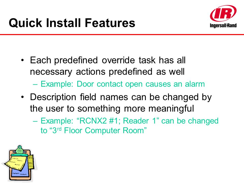 Quick Install Features Each predefined override task has all necessary actions predefined as well –Example: Door contact open causes an alarm Descript