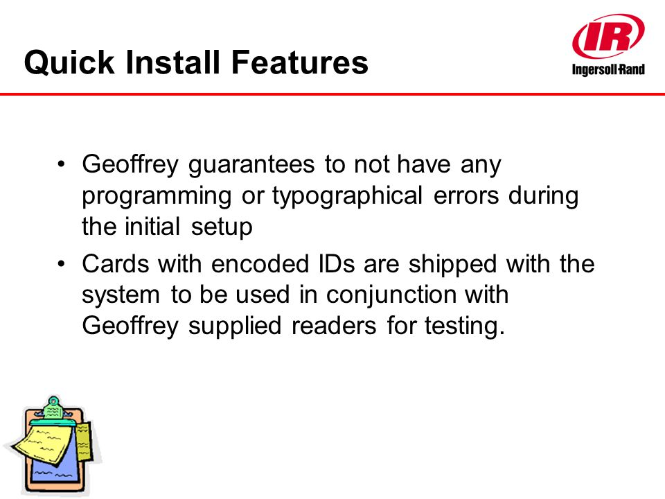 Quick Install Features Geoffrey guarantees to not have any programming or typographical errors during the initial setup Cards with encoded IDs are shi