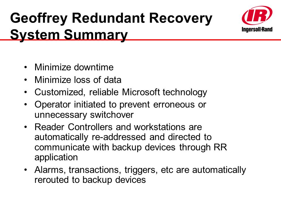 Geoffrey Redundant Recovery System Summary Minimize downtime Minimize loss of data Customized, reliable Microsoft technology Operator initiated to pre