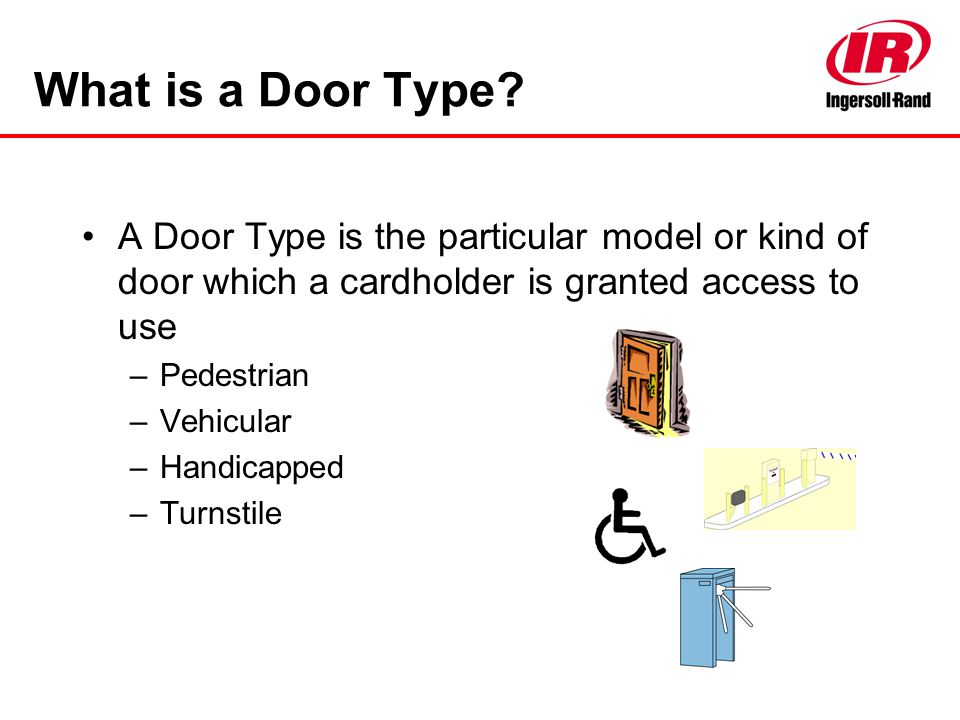 What is a Door Type? A Door Type is the particular model or kind of door which a cardholder is granted access to use –Pedestrian –Vehicular –Handicapp