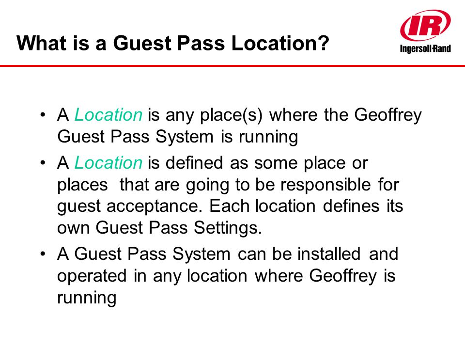 What is a Guest Pass Location? A Location is any place(s) where the Geoffrey Guest Pass System is running A Location is defined as some place or place