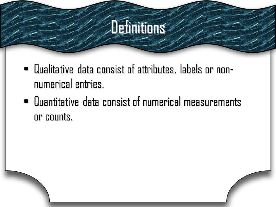 Definitions Qualitative data consist of attributes, labels or non- numerical entries.Qualitative data consist of attributes, labels or non- numerical entries.