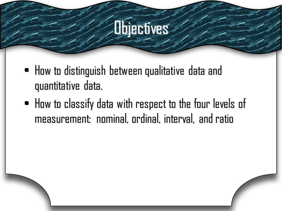 Objectives How to distinguish between qualitative data and quantitative data.How to distinguish between qualitative data and quantitative data.