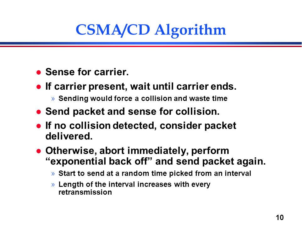10 CSMA/CD Algorithm l Sense for carrier. l If carrier present, wait until carrier ends.