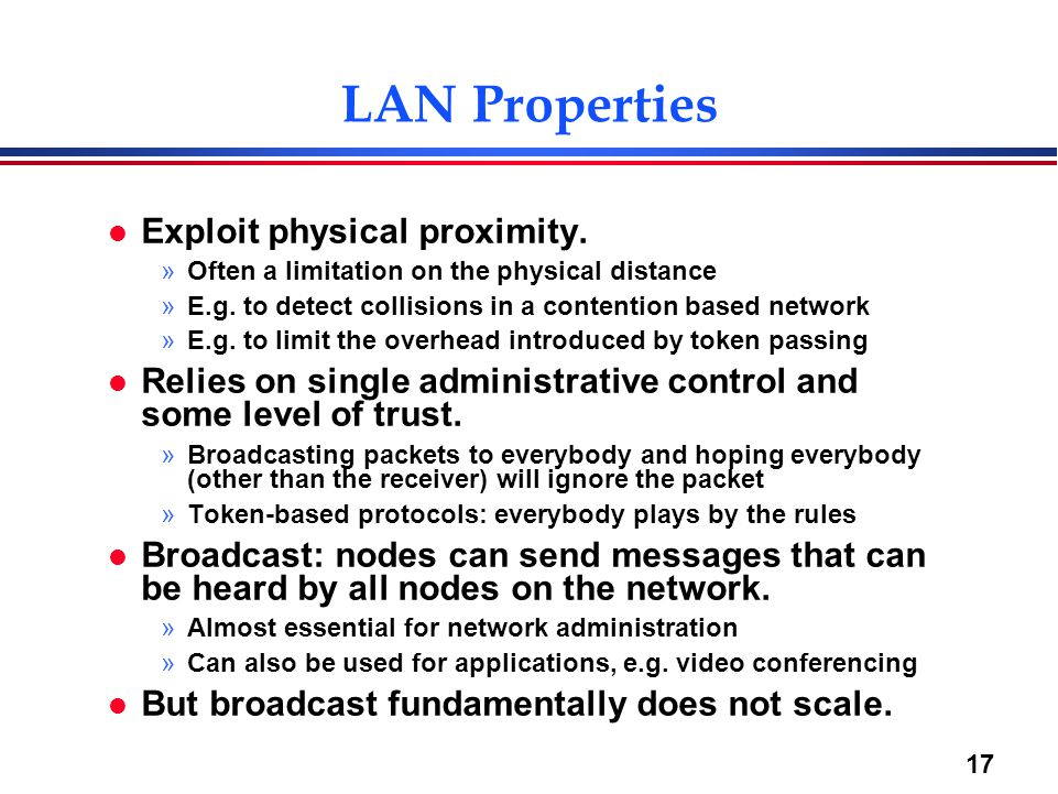 17 LAN Properties l Exploit physical proximity. »Often a limitation on the physical distance »E.g.