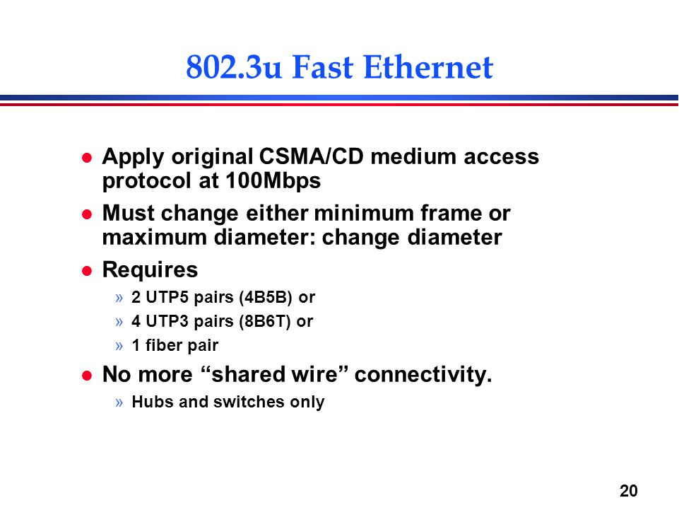 20 802.3u Fast Ethernet l Apply original CSMA/CD medium access protocol at 100Mbps l Must change either minimum frame or maximum diameter: change diameter l Requires »2 UTP5 pairs (4B5B) or »4 UTP3 pairs (8B6T) or »1 fiber pair l No more shared wire connectivity.