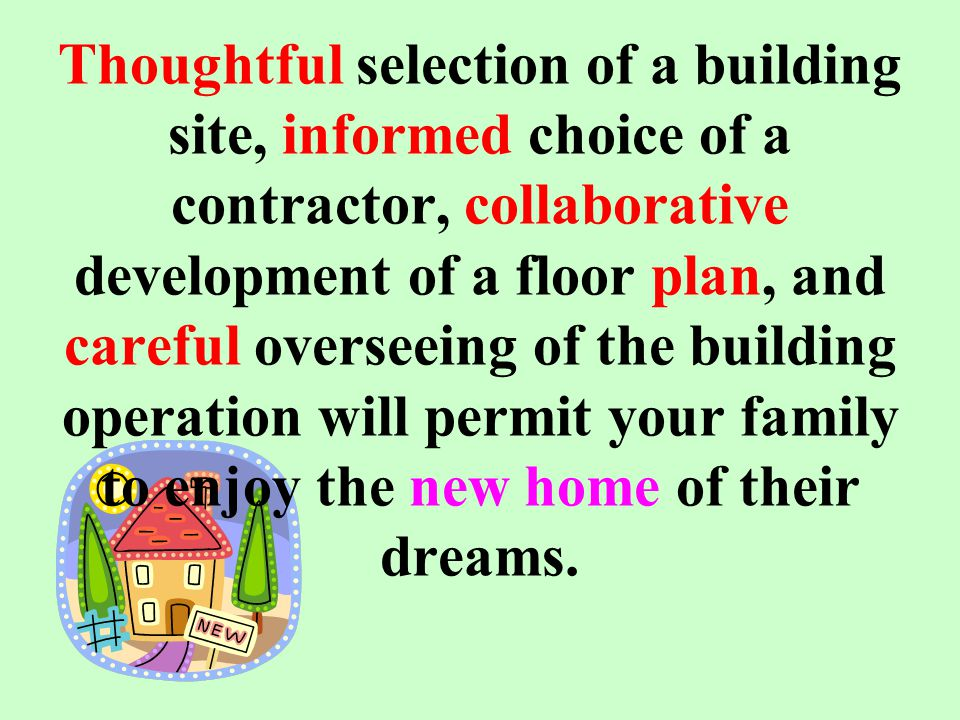 Thoughtful selection of a building site, informed choice of a contractor, collaborative development of a floor plan, and careful overseeing of the building operation will permit your family to enjoy the new home of their dreams.