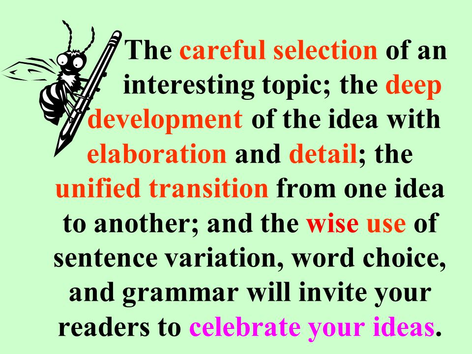 The careful selection of an interesting topic; the deep development of the idea with elaboration and detail; the unified transition from one idea to another; and the wise use of sentence variation, word choice, and grammar will invite your readers to celebrate your ideas.