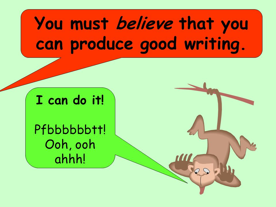 I can do it! Pfbbbbbbtt! Ooh, ooh ahhh! You must believe that you can produce good writing.