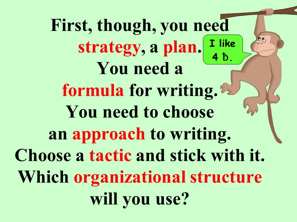 First, though, you need strategy, a plan. You need a formula for writing.
