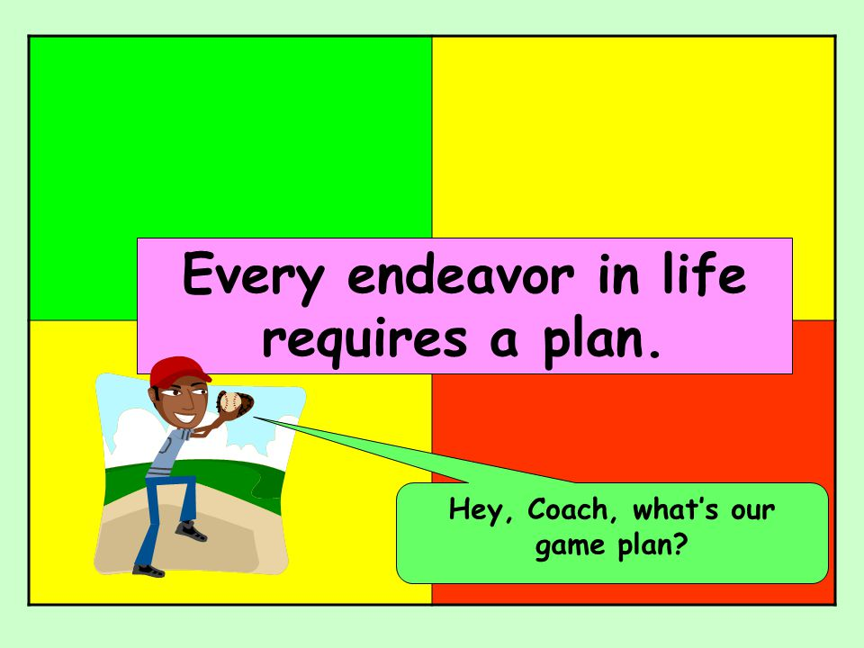 Every endeavor in life requires a plan. Hey, Coach, what's our game plan?