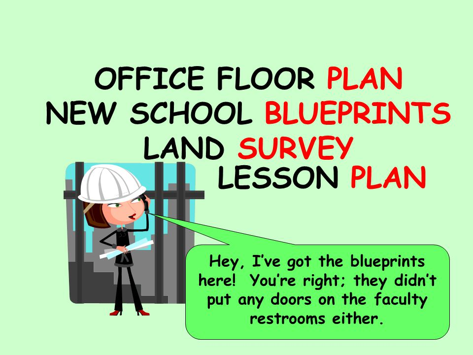 OFFICE FLOOR PLAN NEW SCHOOL BLUEPRINTS LAND SURVEY LESSON PLAN Hey, I've got the blueprints here.