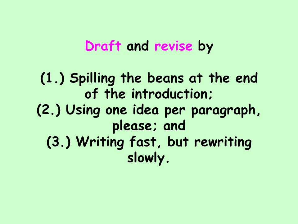 Draft and revise by (1.) Spilling the beans at the end of the introduction; (2.) Using one idea per paragraph, please; and (3.) Writing fast, but rewriting slowly.