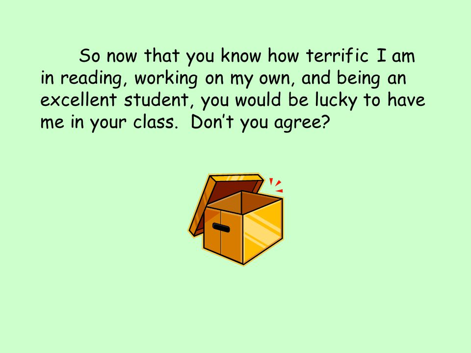 So now that you know how terrific I am in reading, working on my own, and being an excellent student, you would be lucky to have me in your class.