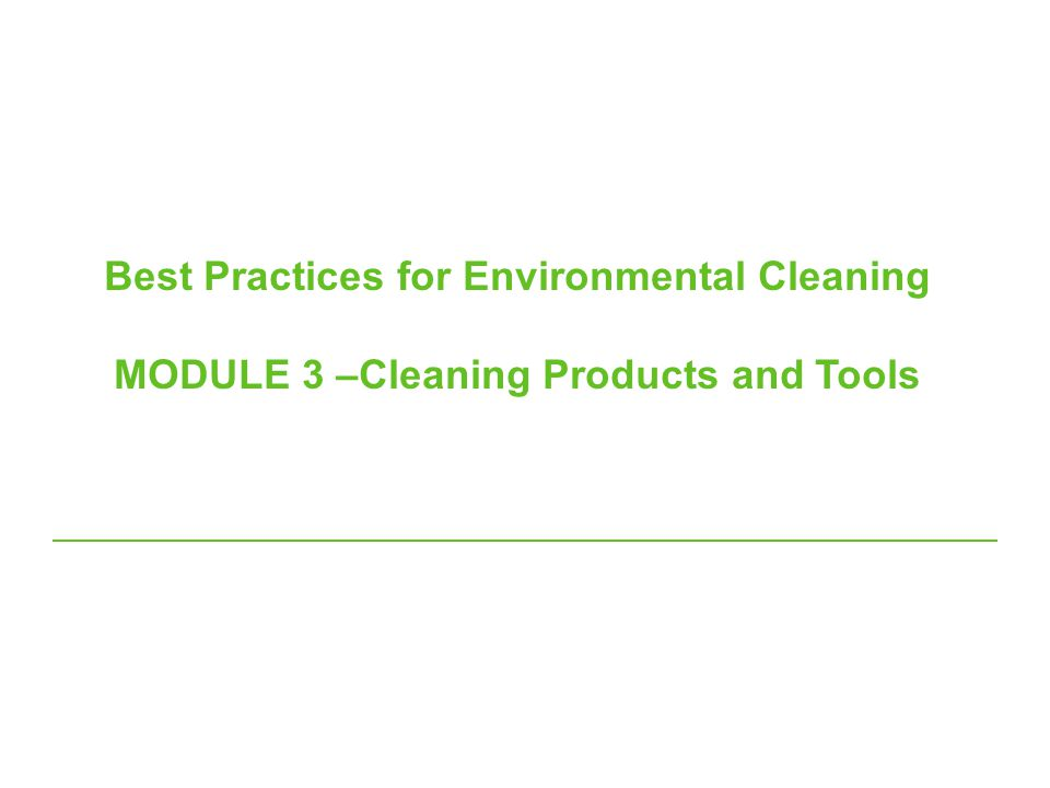 Best Practices for Environmental Cleaning MODULE 3 –Cleaning Products and Tools