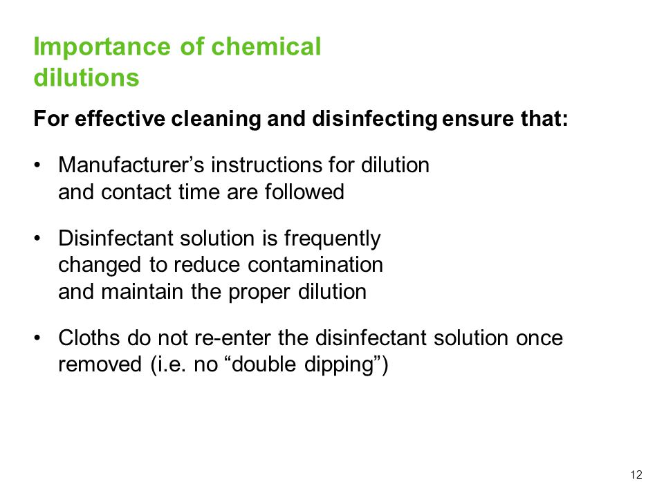 12 Importance of chemical dilutions For effective cleaning and disinfecting ensure that: Manufacturer's instructions for dilution and contact time are