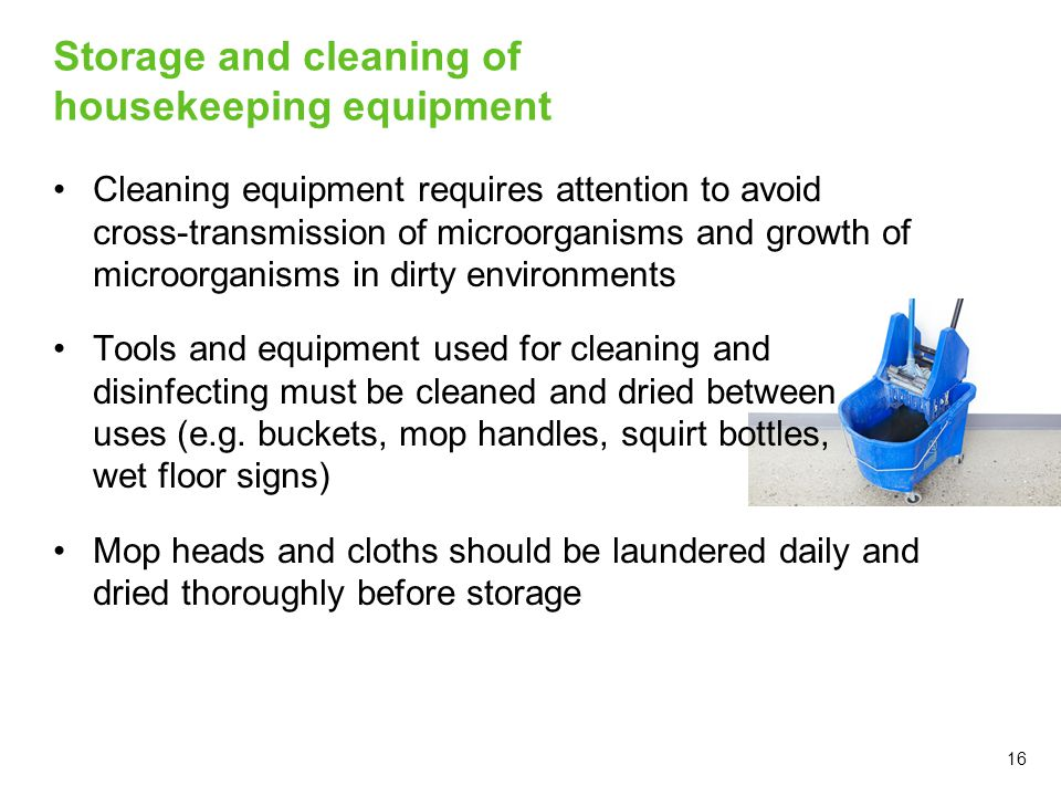 16 Storage and cleaning of housekeeping equipment Cleaning equipment requires attention to avoid cross-transmission of microorganisms and growth of mi