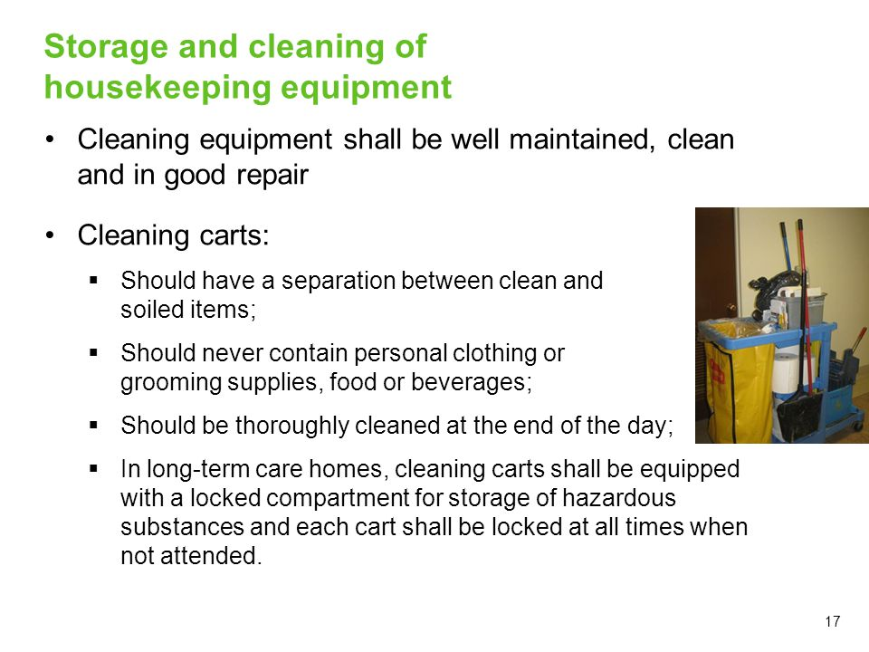 17 Storage and cleaning of housekeeping equipment Cleaning equipment shall be well maintained, clean and in good repair Cleaning carts:  Should have