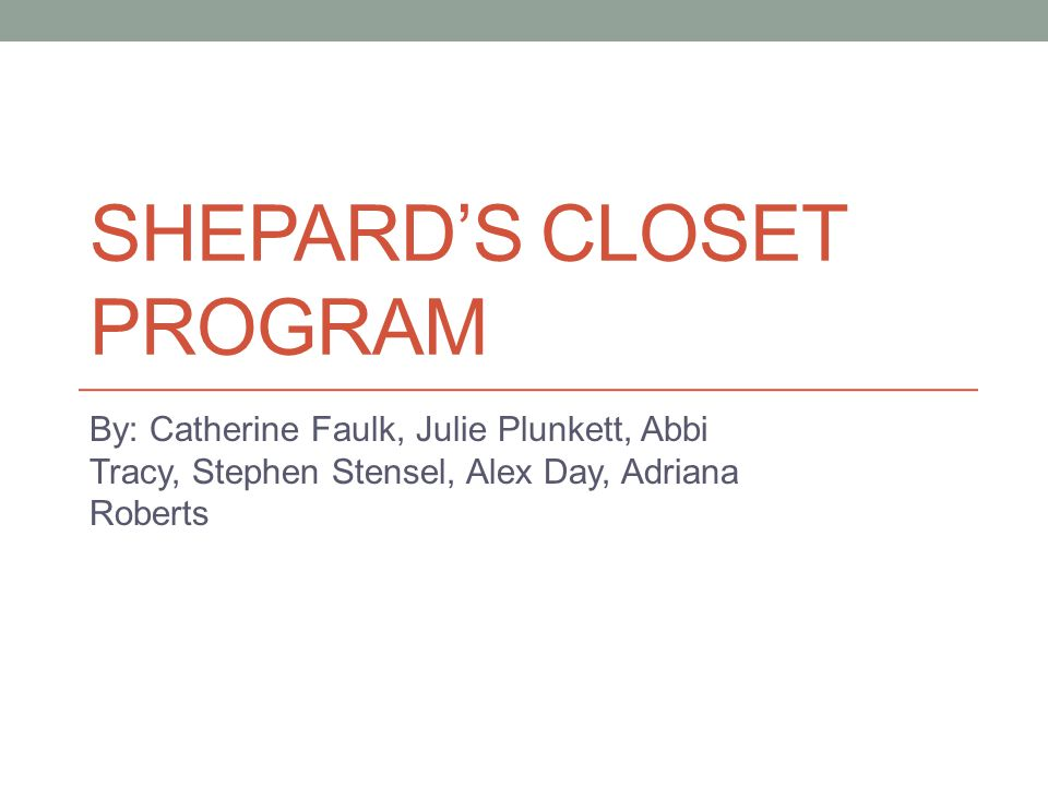 SHEPARD'S CLOSET PROGRAM By: Catherine Faulk, Julie Plunkett, Abbi Tracy, Stephen Stensel, Alex Day, Adriana Roberts
