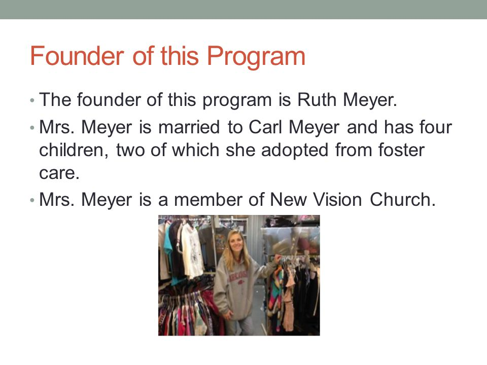Founder of this Program The founder of this program is Ruth Meyer. Mrs. Meyer is married to Carl Meyer and has four children, two of which she adopted