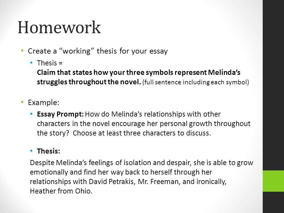 "Homework Create a ""working"" thesis for your essay Thesis = Claim that states how your three symbols represent Melinda's struggles throughout the novel"