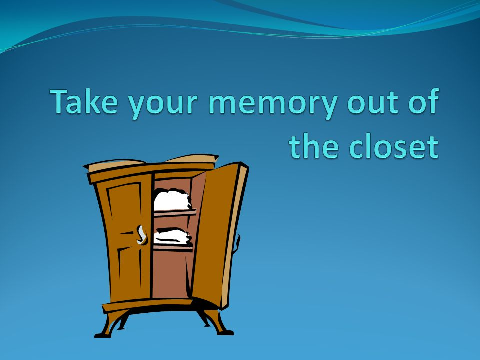 Take your memory out of the closet What is memory? http://www.youtube.com/watch?v=grZuwo_YlY0